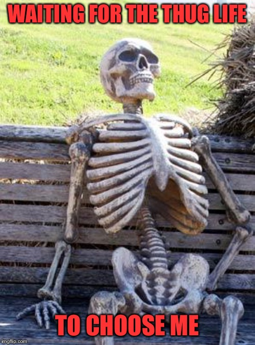 Waiting Skeleton Meme | WAITING FOR THE THUG LIFE TO CHOOSE ME | image tagged in memes,waiting skeleton | made w/ Imgflip meme maker
