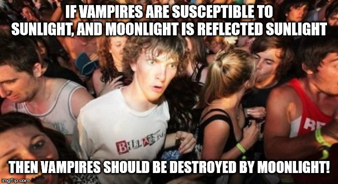 Moreover, stars are distant suns, so they should also be destroyed by starlight | IF VAMPIRES ARE SUSCEPTIBLE TO SUNLIGHT, AND MOONLIGHT IS REFLECTED SUNLIGHT THEN VAMPIRES SHOULD BE DESTROYED BY MOONLIGHT! | image tagged in memes,sudden clarity clarence,vampires | made w/ Imgflip meme maker