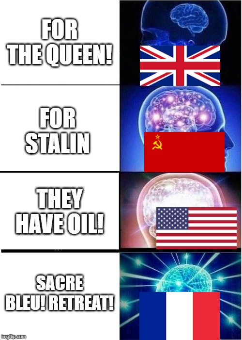 Expanding Brain | FOR THE QUEEN! FOR STALIN THEY HAVE OIL! SACRE BLEU! RETREAT! | image tagged in memes,expanding brain,history,usa,england,ussr | made w/ Imgflip meme maker