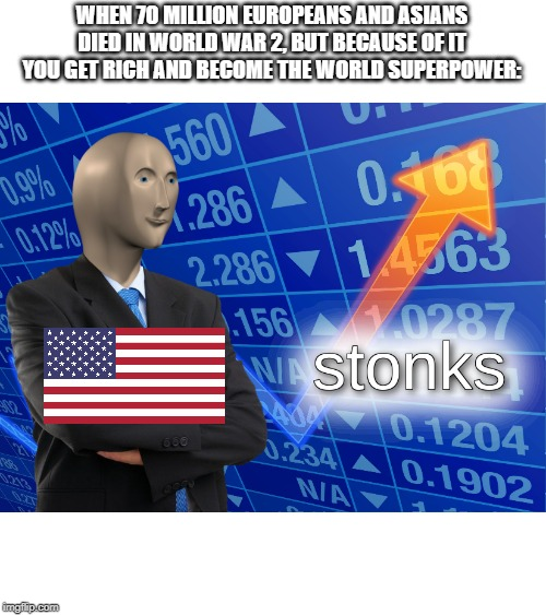 World War 2 stonks | WHEN 70 MILLION EUROPEANS AND ASIANS DIED IN WORLD WAR 2, BUT BECAUSE OF IT YOU GET RICH AND BECOME THE WORLD SUPERPOWER: | image tagged in stonks,ww2,usa,world war 2,historical meme | made w/ Imgflip meme maker