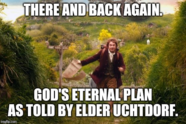 THERE AND BACK AGAIN. GOD'S ETERNAL PLAN AS TOLD BY ELDER UCHTDORF. | image tagged in bilbo leaves the shire | made w/ Imgflip meme maker