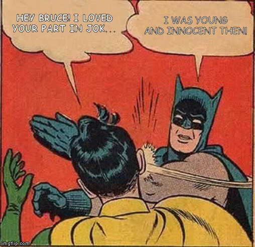 Batman Slapping Robin Meme | HEY BRUCE! I LOVED YOUR PART IN JOK... I WAS YOUNG AND INNOCENT THEN! | image tagged in memes,batman slapping robin | made w/ Imgflip meme maker
