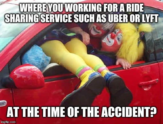 Uber or Lyft? A meme for auto insurance claims reps. | WHERE YOU WORKING FOR A RIDE SHARING SERVICE SUCH AS UBER OR LYFT AT THE TIME OF THE ACCIDENT? | image tagged in clown car,memes,car insurance,claims,uber,fraud | made w/ Imgflip meme maker