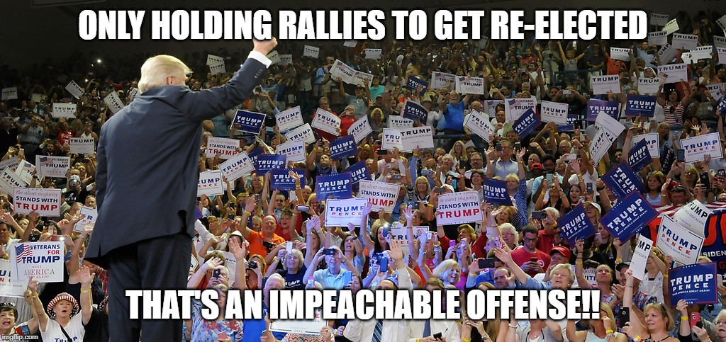 Trump Rally | ONLY HOLDING RALLIES TO GET RE-ELECTED THAT'S AN IMPEACHABLE OFFENSE!! | image tagged in trump rally | made w/ Imgflip meme maker
