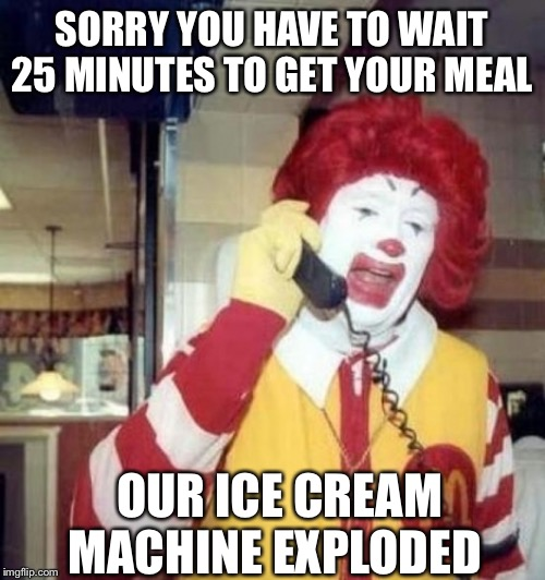 Ronald McDonald on the phone |  SORRY YOU HAVE TO WAIT 25 MINUTES TO GET YOUR MEAL; OUR ICE CREAM MACHINE EXPLODED | image tagged in ronald mcdonald on the phone,mcdonalds,ronald mcdonald,memes | made w/ Imgflip meme maker