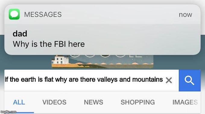 why is the FBI here? | if the earth is flat why are there valleys and mountains | image tagged in why is the fbi here | made w/ Imgflip meme maker