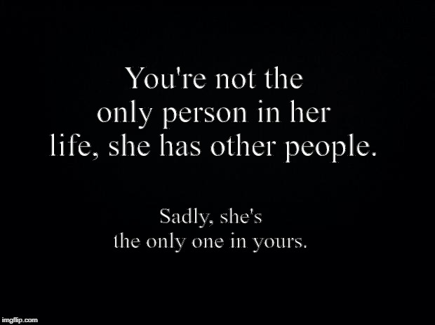 Black background | You're not the only person in her life, she has other people. Sadly, she's the only one in yours. | image tagged in black background | made w/ Imgflip meme maker