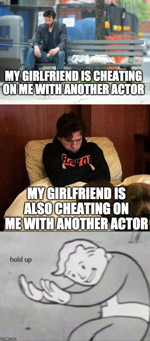 MY GIRLFRIEND IS CHEATING ON ME WITH ANOTHER ACTOR; MY GIRLFRIEND IS ALSO CHEATING ON ME WITH ANOTHER ACTOR | image tagged in memes,sad keanu,tom holland,fallout hold up | made w/ Imgflip meme maker