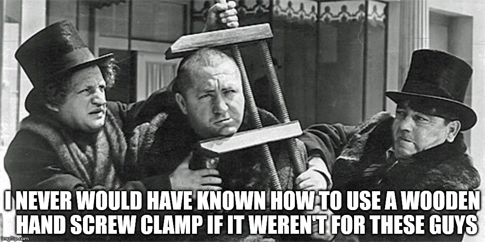 The Three Stooges Academy | I NEVER WOULD HAVE KNOWN HOW TO USE A WOODEN   HAND SCREW CLAMP IF IT WEREN'T FOR THESE GUYS | image tagged in the three stooges,memes,curlyhoward,moehoward,one does not simply,am i the only one around here | made w/ Imgflip meme maker