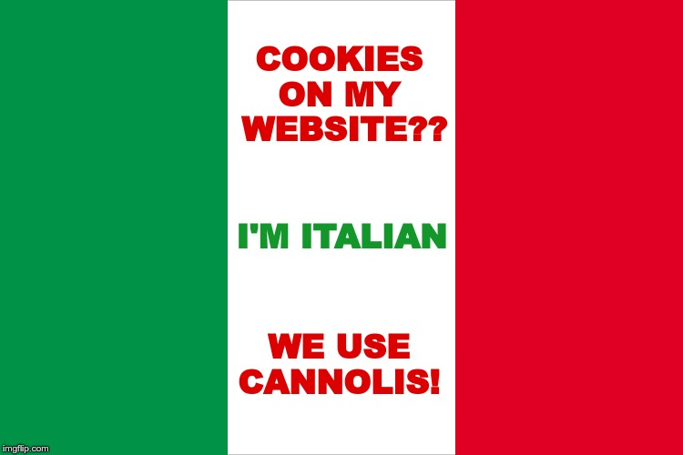 Italian Website Policy on Cookie Usage | COOKIES ON MY  WEBSITE?? I'M ITALIAN WE USE CANNOLIS! | image tagged in the italian flag,website,cookies,rick75230 | made w/ Imgflip meme maker