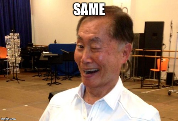 Winking George Takei | SAME | image tagged in winking george takei | made w/ Imgflip meme maker