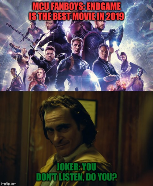 MCU FANBOYS: ENDGAME IS THE BEST MOVIE IN 2019; JOKER: YOU DON'T LISTEN, DO YOU? | image tagged in 2019,endgame,joker,movies | made w/ Imgflip meme maker