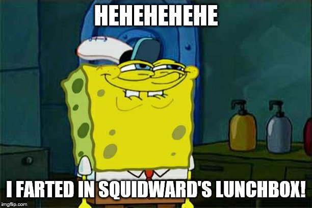 Dont You Squidward Meme | HEHEHEHEHE I FARTED IN SQUIDWARD'S LUNCHBOX! | image tagged in memes,dont you squidward | made w/ Imgflip meme maker