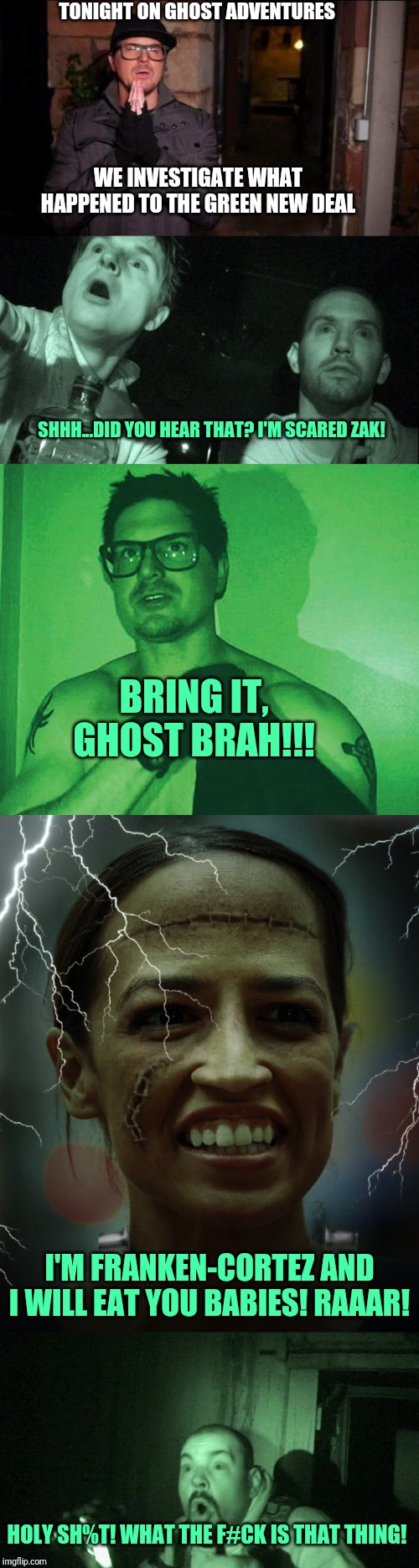 Ghost Adventures, Green New Deal Edition | TONIGHT ON GHOST ADVENTURES WE INVESTIGATE WHAT HAPPENED TO THE GREEN NEW DEAL SHHH...DID YOU HEAR THAT? I'M SCARED ZAK! BRING IT, GHOST BRA | image tagged in ghost adventures,green new deal,alexandria ocasio-cortez,frankenstein,happy halloween,eat the babies | made w/ Imgflip meme maker