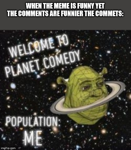 WHEN THE MEME IS FUNNY YET THE COMMENTS ARE FUNNIER THE COMMETS: | image tagged in welcome to planet comedy | made w/ Imgflip meme maker