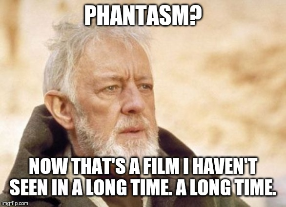 Obi Wan Kenobi Meme |  PHANTASM? NOW THAT'S A FILM I HAVEN'T SEEN IN A LONG TIME. A LONG TIME. | image tagged in memes,obi wan kenobi,classic,1970s,horror movie | made w/ Imgflip meme maker
