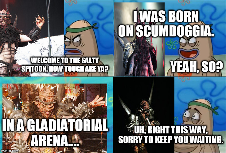 Oderus Urungus Gets Into the Salty Spitoon | WELCOME TO THE SALTY SPITOON, HOW TOUGH ARE YA? I WAS BORN ON SCUMDOGGIA. YEAH, SO? IN A GLADIATORIAL ARENA.... UH, RIGHT THIS WAY, SORRY TO | image tagged in gwar,oderus urungus,salty spitoon,welcome to the salty spitoon,how tough are you,how tough are ya | made w/ Imgflip meme maker