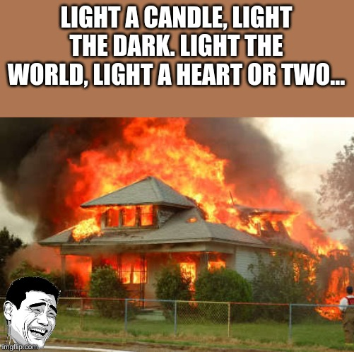 Burnin' House |  LIGHT A CANDLE, LIGHT THE DARK. LIGHT THE WORLD, LIGHT A HEART OR TWO... | image tagged in burning house,fire,candle,church | made w/ Imgflip meme maker