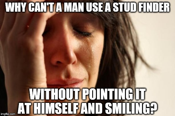 First World Problems | WHY CAN'T A MAN USE A STUD FINDER WITHOUT POINTING IT AT HIMSELF AND SMILING? | image tagged in memes,first world problems | made w/ Imgflip meme maker