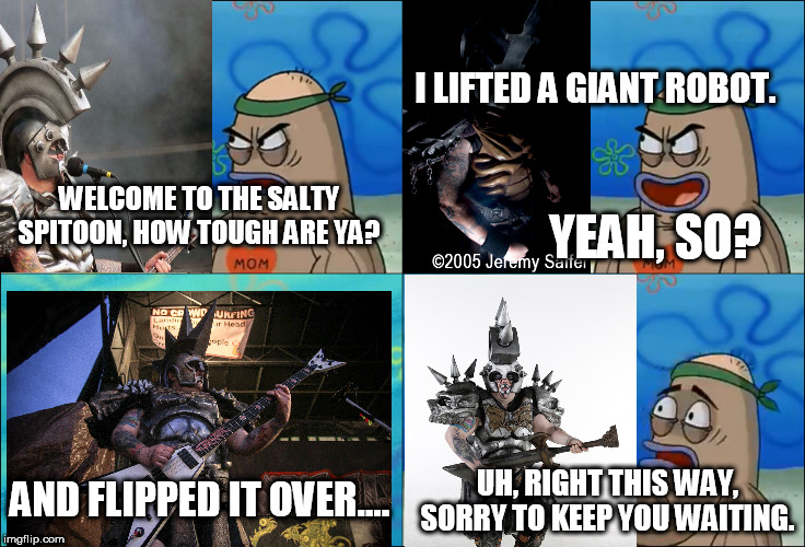 Beefcake The Mighty Gets Into The Salty Spitoon | WELCOME TO THE SALTY SPITOON, HOW TOUGH ARE YA? I LIFTED A GIANT ROBOT. YEAH, SO? AND FLIPPED IT OVER.... UH, RIGHT THIS WAY, SORRY TO KEEP  | image tagged in gwar,beefcake the mighty,how tough are ya,how tough are you,welcome to the salty spitoon,salty spitoon | made w/ Imgflip meme maker