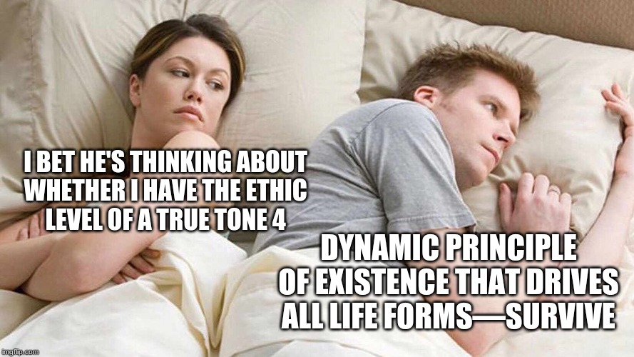 I bet he's thinking about other women  |  I BET HE'S THINKING ABOUT  WHETHER I HAVE THE ETHIC  LEVEL OF A TRUE TONE 4; DYNAMIC PRINCIPLE OF EXISTENCE THAT DRIVES ALL LIFE FORMS—SURVIVE | image tagged in i bet he's thinking about other women | made w/ Imgflip meme maker