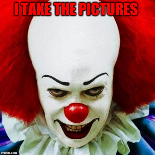 Pennywise | I TAKE THE PICTURES | image tagged in pennywise | made w/ Imgflip meme maker