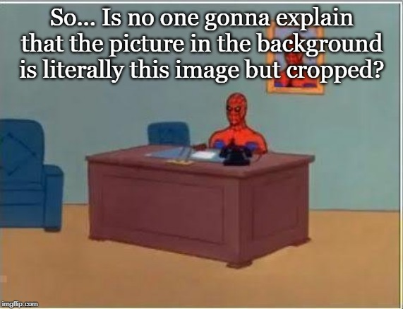 Spiderman Computer Desk |  So... Is no one gonna explain that the picture in the background is literally this image but cropped? | image tagged in memes,spiderman computer desk,spiderman | made w/ Imgflip meme maker
