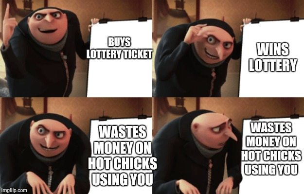 Grus Plan | BUYS LOTTERY TICKET WINS LOTTERY WASTES MONEY ON HOT CHICKS USING YOU WASTES MONEY ON HOT CHICKS USING YOU | image tagged in grus plan | made w/ Imgflip meme maker