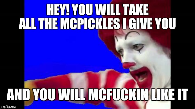 HEY! YOU WILL TAKE ALL THE MCPICKLES I GIVE YOU AND YOU WILL MCF**KIN LIKE IT | made w/ Imgflip meme maker