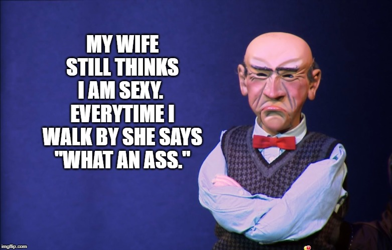 "Walter still sexy | MY WIFE STILL THINKS I AM SEXY.  EVERYTIME I WALK BY SHE SAYS ""WHAT AN ASS."" 