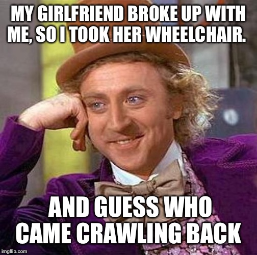 Creepy Condescending Wonka Meme | MY GIRLFRIEND BROKE UP WITH ME, SO I TOOK HER WHEELCHAIR. AND GUESS WHO CAME CRAWLING BACK | image tagged in memes,creepy condescending wonka | made w/ Imgflip meme maker
