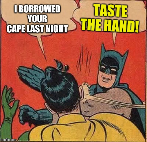 Batman Slapping Robin Meme | I BORROWED YOUR CAPE LAST NIGHT TASTE THE HAND! | image tagged in memes,batman slapping robin | made w/ Imgflip meme maker