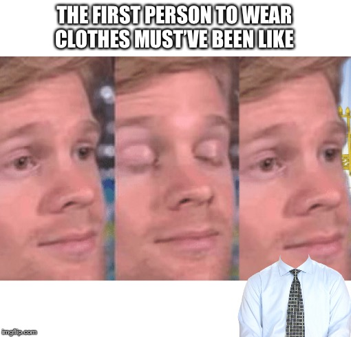 The first person to |  THE FIRST PERSON TO WEAR CLOTHES MUST'VE BEEN LIKE | image tagged in the first person to | made w/ Imgflip meme maker