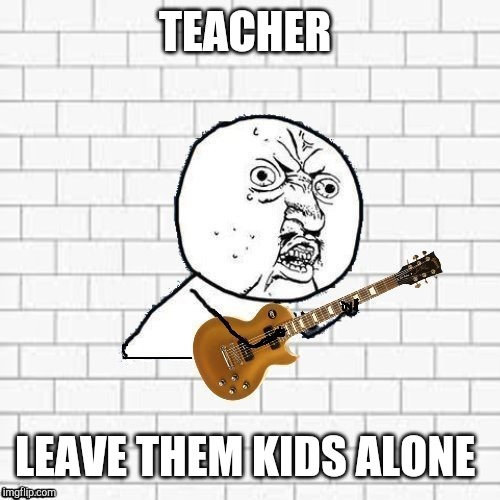 Y U No Pink Floyd | TEACHER LEAVE THEM KIDS ALONE | image tagged in y u no pink floyd | made w/ Imgflip meme maker