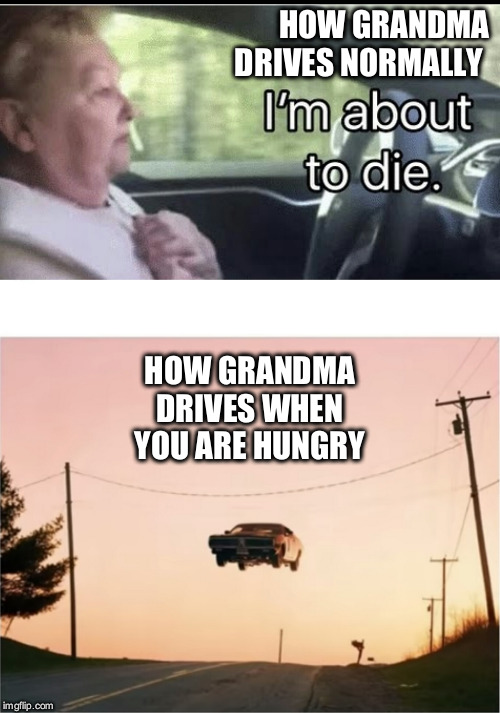 grandma needs to chill | HOW GRANDMA DRIVES NORMALLY HOW GRANDMA DRIVES WHEN YOU ARE HUNGRY | image tagged in car junp,grandma,boomer | made w/ Imgflip meme maker