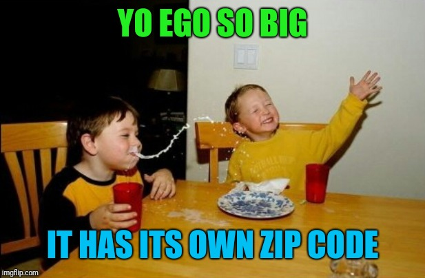 Yo Mamas So Fat Meme | YO EGO SO BIG IT HAS ITS OWN ZIP CODE | image tagged in memes,yo mamas so fat | made w/ Imgflip meme maker