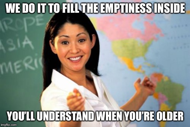 Unhelpful High School Teacher Meme | WE DO IT TO FILL THE EMPTINESS INSIDE YOU'LL UNDERSTAND WHEN YOU'RE OLDER | image tagged in memes,unhelpful high school teacher | made w/ Imgflip meme maker