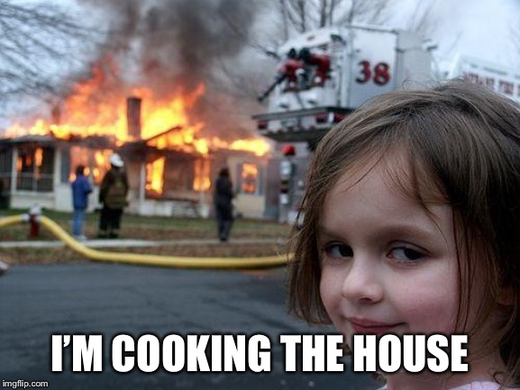 Disaster Girl Meme | I'M COOKING THE HOUSE | image tagged in memes,disaster girl | made w/ Imgflip meme maker