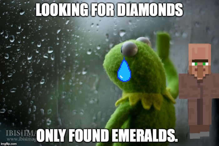 kermit window | LOOKING FOR DIAMONDS ONLY FOUND EMERALDS. | image tagged in kermit window | made w/ Imgflip meme maker