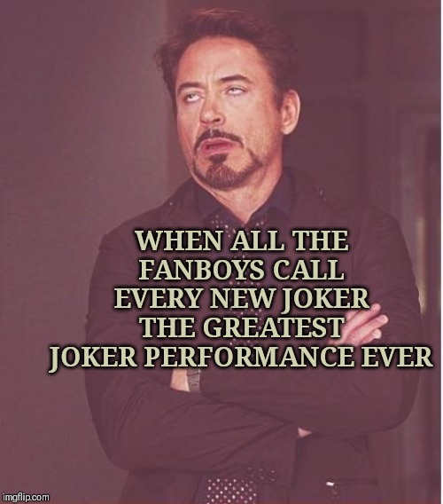 Face You Make Robert Downey Jr Meme | WHEN ALL THE FANBOYS CALL EVERY NEW JOKER THE GREATEST JOKER PERFORMANCE EVER | image tagged in memes,face you make robert downey jr | made w/ Imgflip meme maker