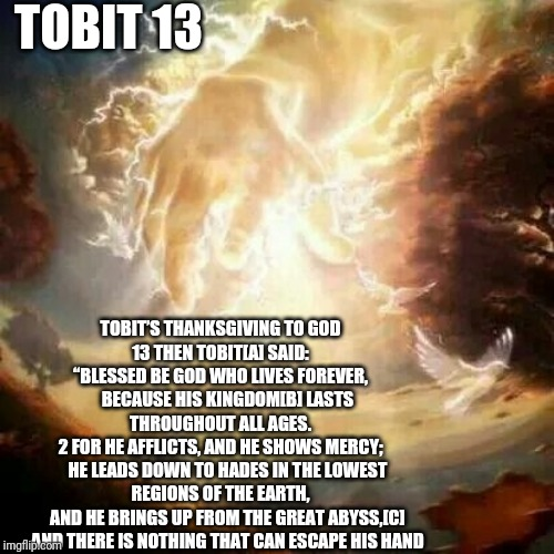 "Tobits Thanksgiving to God | TOBIT 13 TOBIT'S THANKSGIVING TO GOD13 THEN TOBIT[A] SAID:""BLESSED BE GOD WHO LIVES FOREVER,    BECAUSE HIS KINGDOM[B] LASTS THROUGHOUT A 