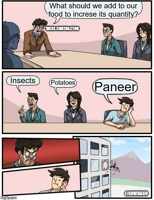 Boardroom Meeting Suggestion Meme | What should we add to our food to increse its quantity? Insects Potatoes Paneer @LOWDA69 *MESS CONTRACTOR | image tagged in memes,boardroom meeting suggestion | made w/ Imgflip meme maker