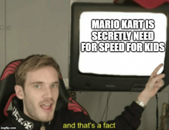 and that's a fact | MARIO KART IS SECRETLY NEED FOR SPEED FOR KIDS | image tagged in and that's a fact | made w/ Imgflip meme maker