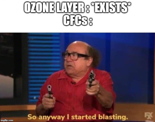 OZONE LAYER : *EXISTS* CFCs : | image tagged in so anyway i started blasting | made w/ Imgflip meme maker