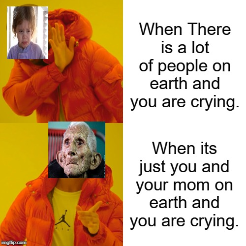 Human extinction | When There is a lot of people on earth and you are crying. When its just you and your mom on earth and you are crying. | image tagged in memes,drake hotline bling | made w/ Imgflip meme maker