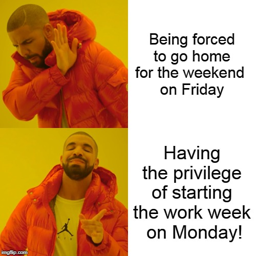 It's Monday I'm In Love | Being forced to go home for the weekend  on Friday Having the privilege of starting the work week  on Monday! | image tagged in memes,drake hotline bling,opposite week,mondays,friday | made w/ Imgflip meme maker