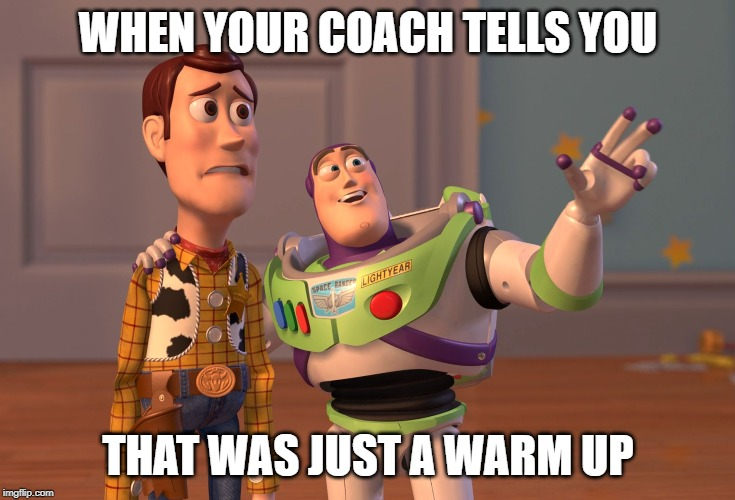 X, X Everywhere Meme | WHEN YOUR COACH TELLS YOU THAT WAS JUST A WARM UP | image tagged in memes,x x everywhere | made w/ Imgflip meme maker