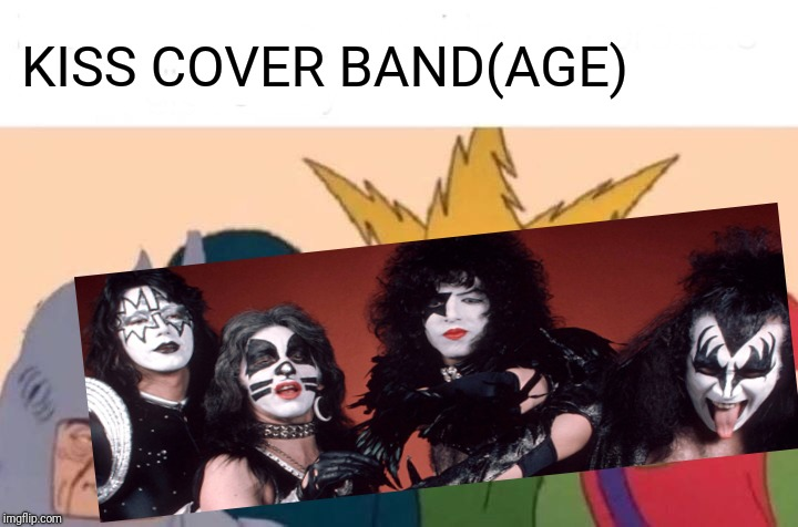 Kiss Cover Band(age) | KISS COVER BAND(AGE) | image tagged in memes,me and the boys,kiss,cover up,xmen,rock music | made w/ Imgflip meme maker