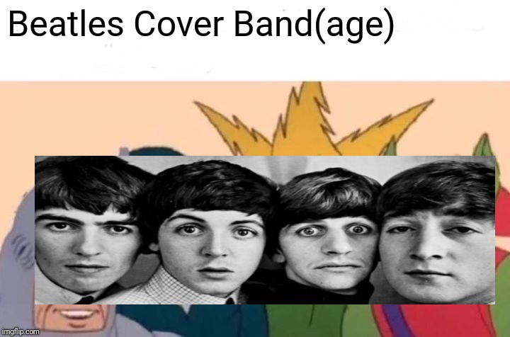 Beatles Cover Band(age) | Beatles Cover Band(age) | image tagged in memes,me and the boys,the beatles,the beatles in shock,rock and roll,league of legends | made w/ Imgflip meme maker