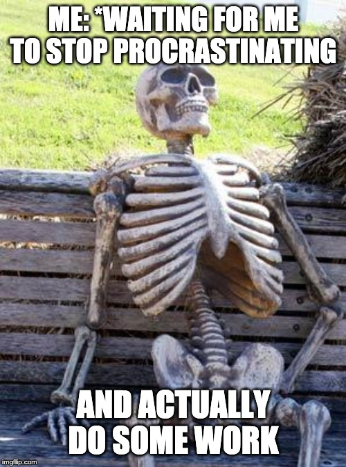 Waiting Skeleton | ME: *WAITING FOR ME TO STOP PROCRASTINATING AND ACTUALLY DO SOME WORK | image tagged in memes,waiting skeleton | made w/ Imgflip meme maker